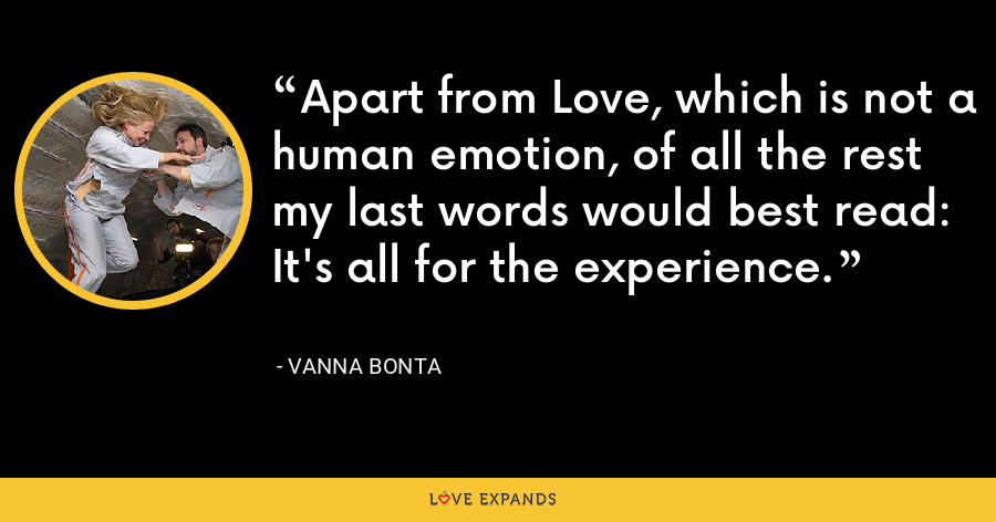 Apart from Love, which is not a human emotion, of all the rest my last words would best read: It's all for the experience. - Vanna Bonta