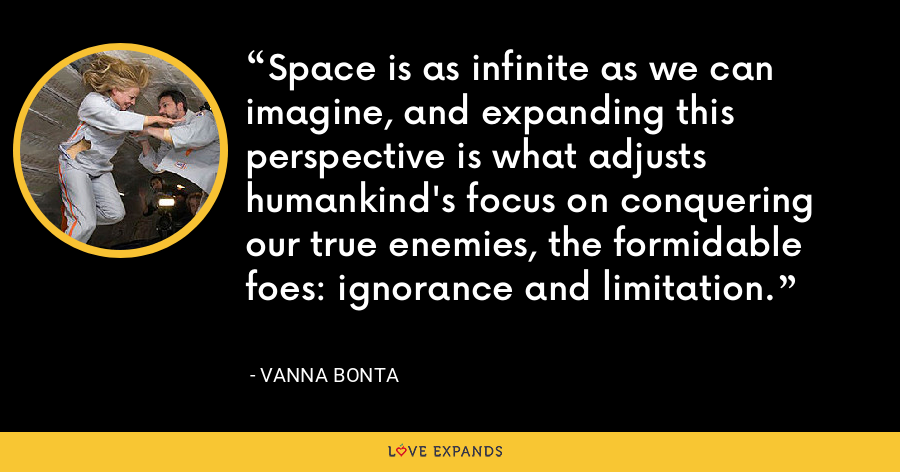 Space is as infinite as we can imagine, and expanding this perspective is what adjusts humankind's focus on conquering our true enemies, the formidable foes: ignorance and limitation. - Vanna Bonta
