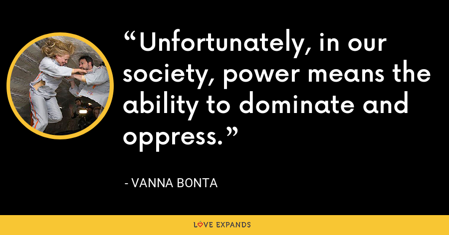 Unfortunately, in our society, power means the ability to dominate and oppress. - Vanna Bonta