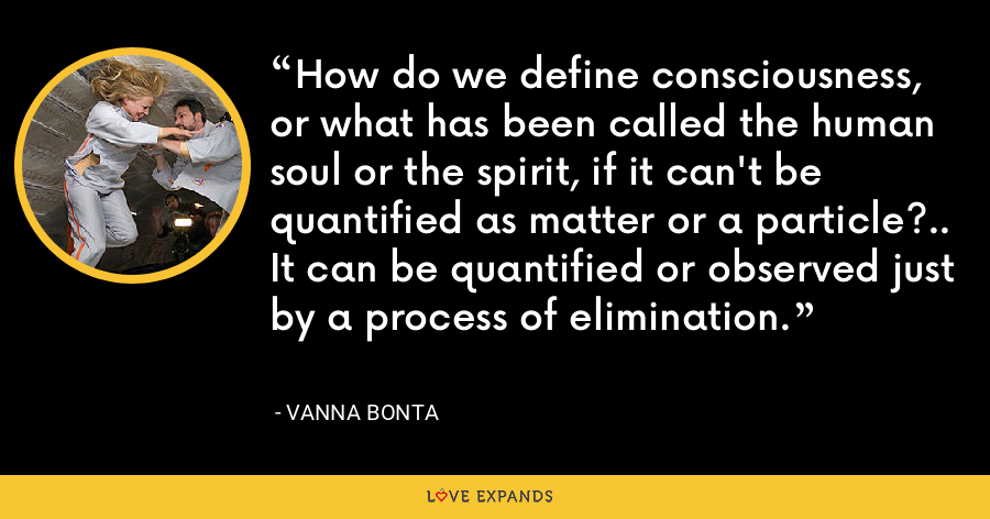 How do we define consciousness, or what has been called the human soul or the spirit, if it can't be quantified as matter or a particle?.. It can be quantified or observed just by a process of elimination. - Vanna Bonta