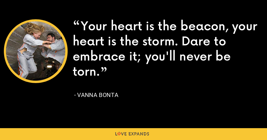 Your heart is the beacon, your heart is the storm. Dare to embrace it; you'll never be torn. - Vanna Bonta