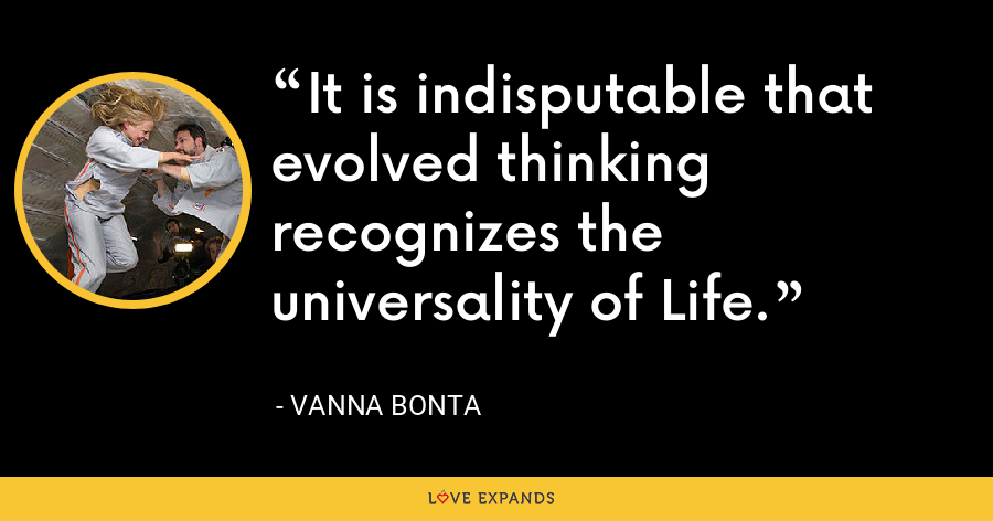 It is indisputable that evolved thinking recognizes the universality of Life. - Vanna Bonta