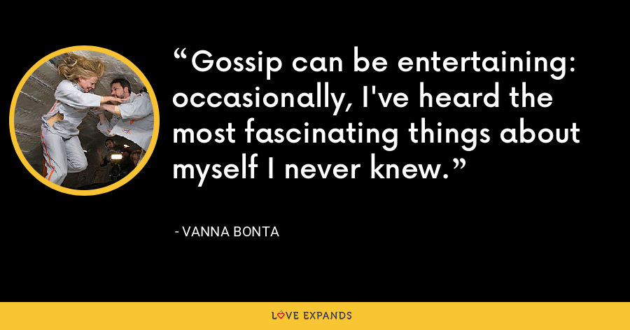 Gossip can be entertaining: occasionally, I've heard the most fascinating things about myself I never knew. - Vanna Bonta