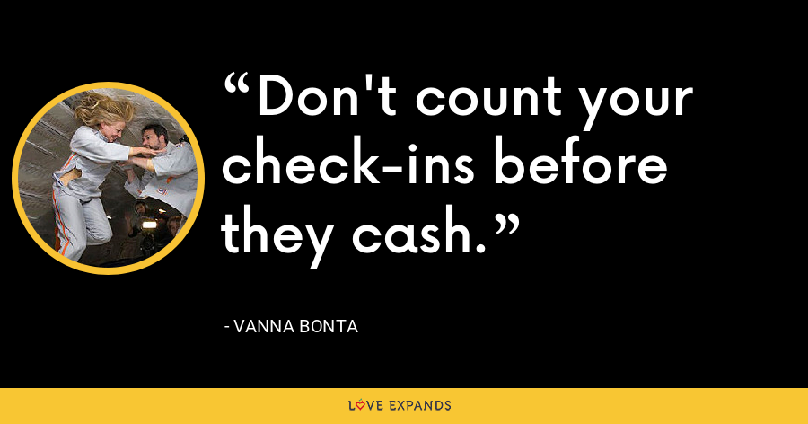 Don't count your check-ins before they cash. - Vanna Bonta