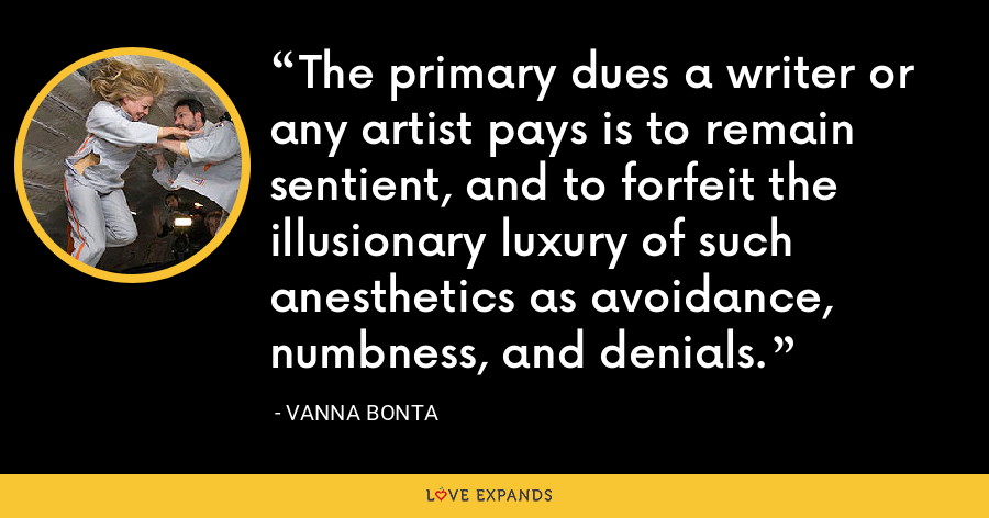 The primary dues a writer or any artist pays is to remain sentient, and to forfeit the illusionary luxury of such anesthetics as avoidance, numbness, and denials. - Vanna Bonta