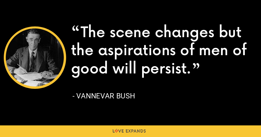 The scene changes but the aspirations of men of good will persist. - Vannevar Bush