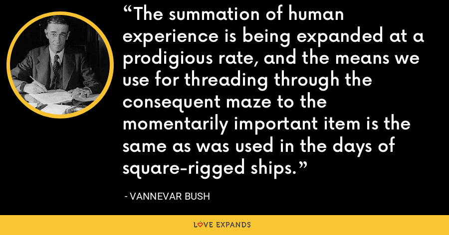 The summation of human experience is being expanded at a prodigious rate, and the means we use for threading through the consequent maze to the momentarily important item is the same as was used in the days of square-rigged ships. - Vannevar Bush