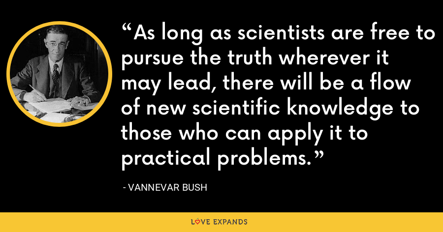 As long as scientists are free to pursue the truth wherever it may lead, there will be a flow of new scientific knowledge to those who can apply it to practical problems. - Vannevar Bush