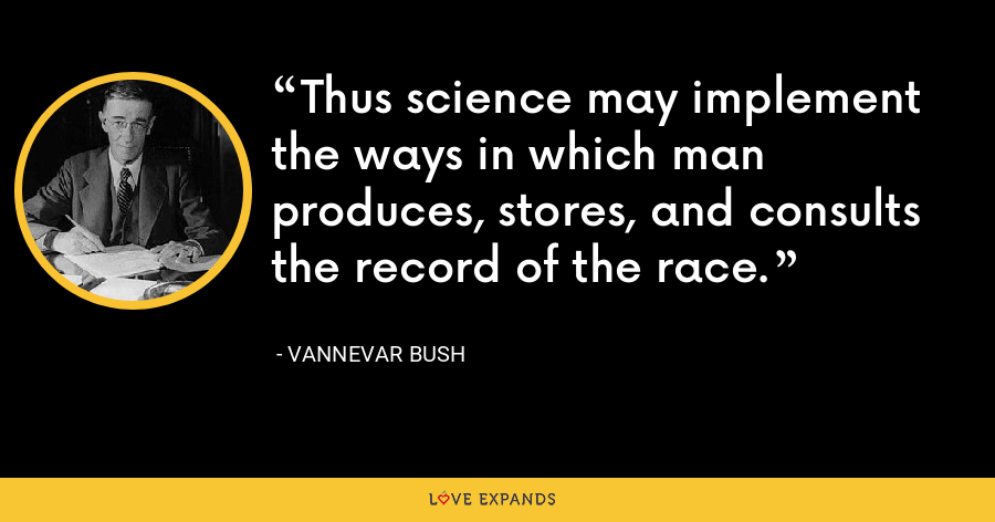 Thus science may implement the ways in which man produces, stores, and consults the record of the race. - Vannevar Bush