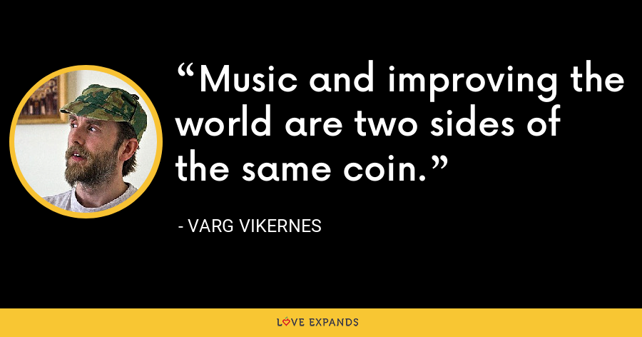 Music and improving the world are two sides of the same coin. - Varg Vikernes