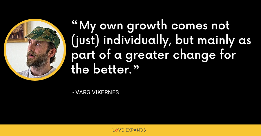 My own growth comes not (just) individually, but mainly as part of a greater change for the better. - Varg Vikernes
