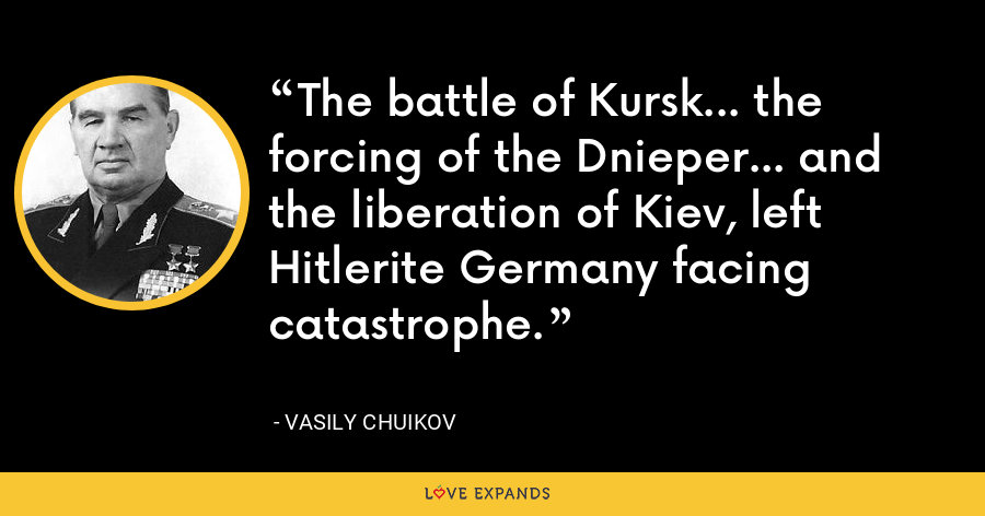 The battle of Kursk... the forcing of the Dnieper... and the liberation of Kiev, left Hitlerite Germany facing catastrophe. - Vasily Chuikov