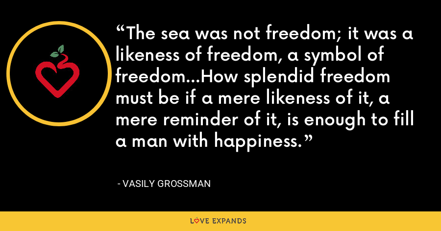 The sea was not freedom; it was a likeness of freedom, a symbol of freedom...How splendid freedom must be if a mere likeness of it, a mere reminder of it, is enough to fill a man with happiness. - Vasily Grossman