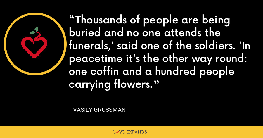 Thousands of people are being buried and no one attends the funerals,' said one of the soldiers. 'In peacetime it's the other way round: one coffin and a hundred people carrying flowers. - Vasily Grossman