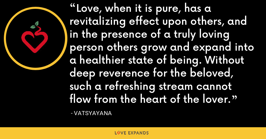 Love, when it is pure, has a revitalizing effect upon others, and in the presence of a truly loving person others grow and expand into a healthier state of being. Without deep reverence for the beloved, such a refreshing stream cannot flow from the heart of the lover. - Vatsyayana