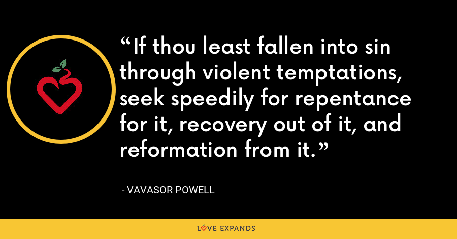 If thou least fallen into sin through violent temptations, seek speedily for repentance for it, recovery out of it, and reformation from it. - Vavasor Powell