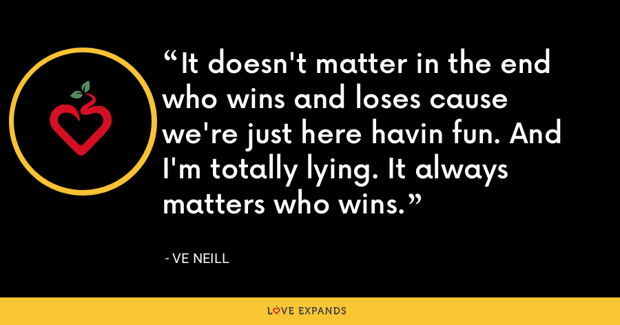 It doesn't matter in the end who wins and loses cause we're just here havin fun. And I'm totally lying. It always matters who wins. - Ve Neill