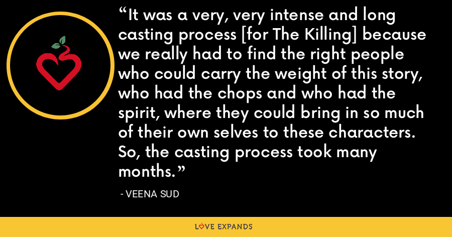 It was a very, very intense and long casting process [for The Killing] because we really had to find the right people who could carry the weight of this story, who had the chops and who had the spirit, where they could bring in so much of their own selves to these characters. So, the casting process took many months. - Veena Sud