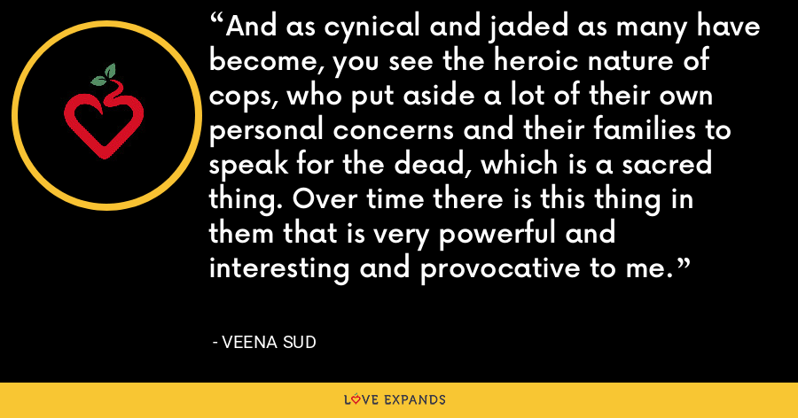 And as cynical and jaded as many have become, you see the heroic nature of cops, who put aside a lot of their own personal concerns and their families to speak for the dead, which is a sacred thing. Over time there is this thing in them that is very powerful and interesting and provocative to me. - Veena Sud