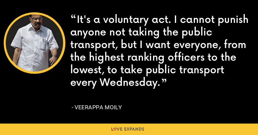 It's a voluntary act. I cannot punish anyone not taking the public transport, but I want everyone, from the highest ranking officers to the lowest, to take public transport every Wednesday. - Veerappa Moily