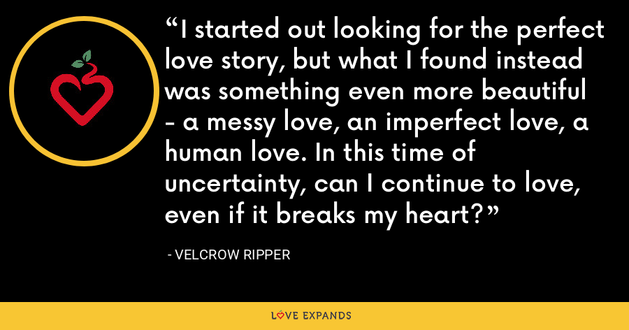 I started out looking for the perfect love story, but what I found instead was something even more beautiful - a messy love, an imperfect love, a human love. In this time of uncertainty, can I continue to love, even if it breaks my heart? - Velcrow Ripper