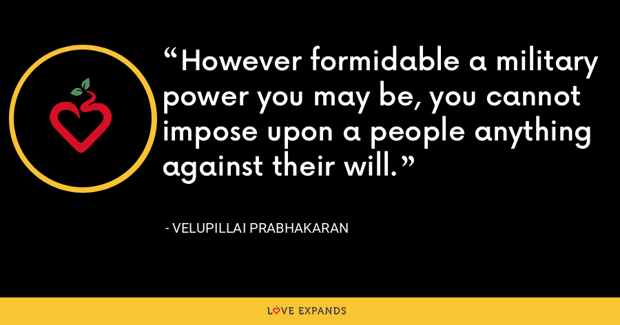 However formidable a military power you may be, you cannot impose upon a people anything against their will. - Velupillai Prabhakaran