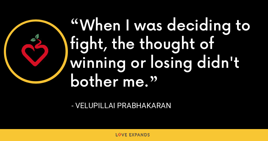 When I was deciding to fight, the thought of winning or losing didn't bother me. - Velupillai Prabhakaran