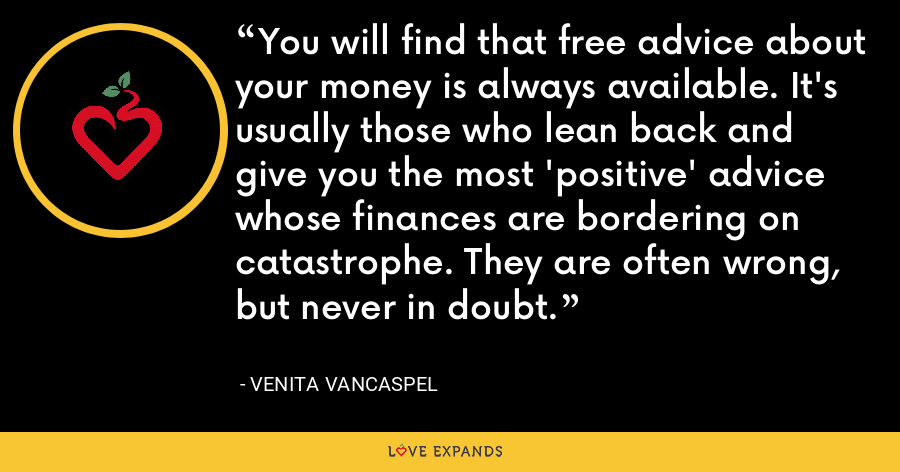 You will find that free advice about your money is always available. It's usually those who lean back and give you the most 'positive' advice whose finances are bordering on catastrophe. They are often wrong, but never in doubt. - Venita VanCaspel
