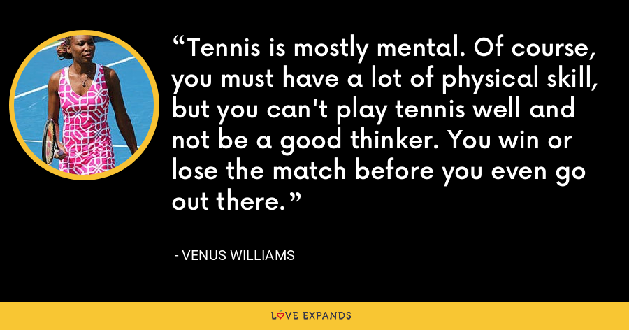 Tennis is mostly mental. Of course, you must have a lot of physical skill, but you can't play tennis well and not be a good thinker. You win or lose the match before you even go out there. - Venus Williams