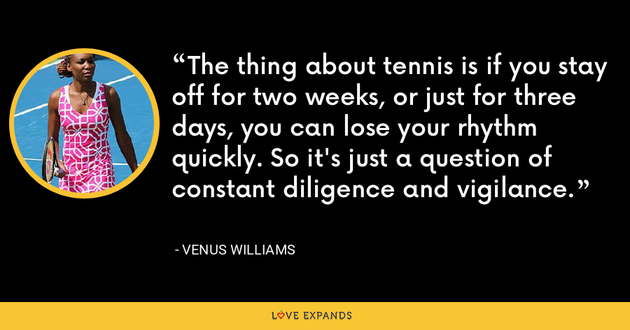 The thing about tennis is if you stay off for two weeks, or just for three days, you can lose your rhythm quickly. So it's just a question of constant diligence and vigilance. - Venus Williams