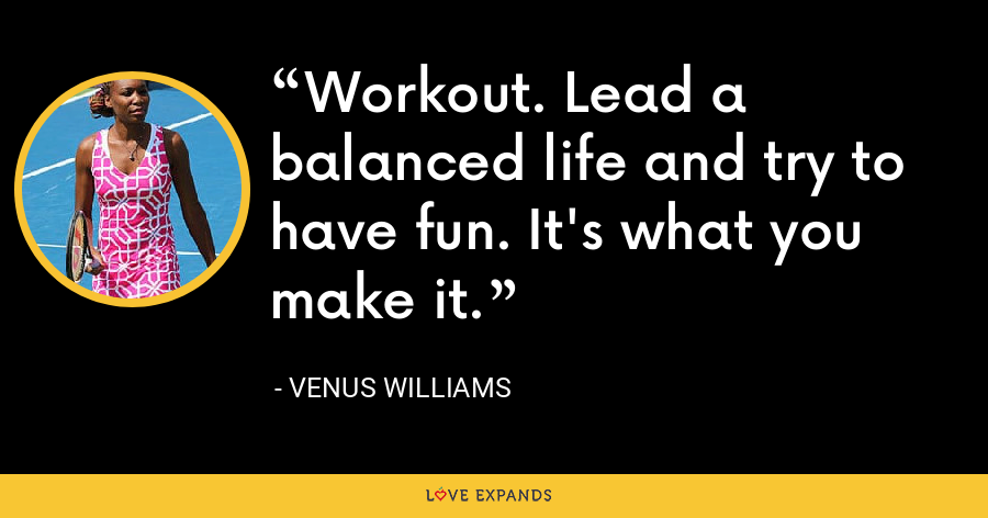 Workout. Lead a balanced life and try to have fun. It's what you make it. - Venus Williams