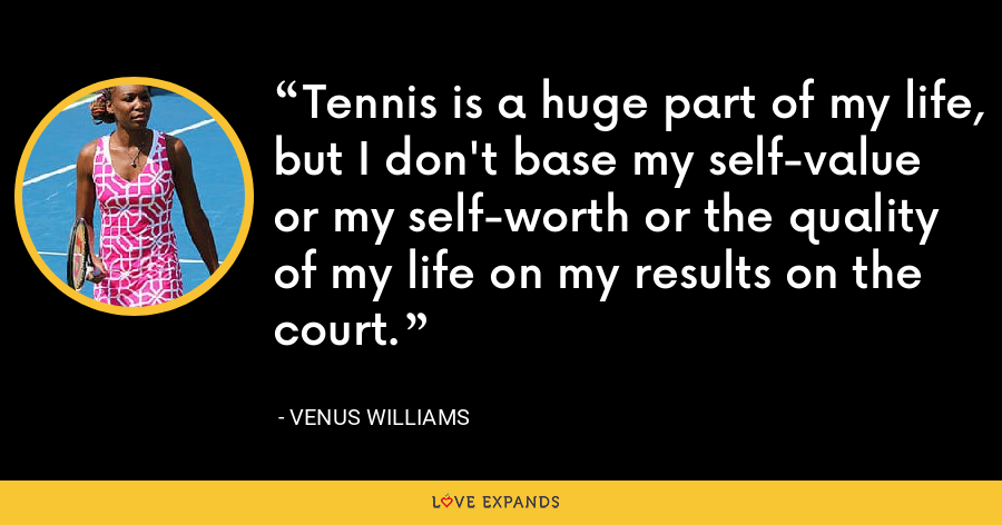 Tennis is a huge part of my life, but I don't base my self-value or my self-worth or the quality of my life on my results on the court. - Venus Williams