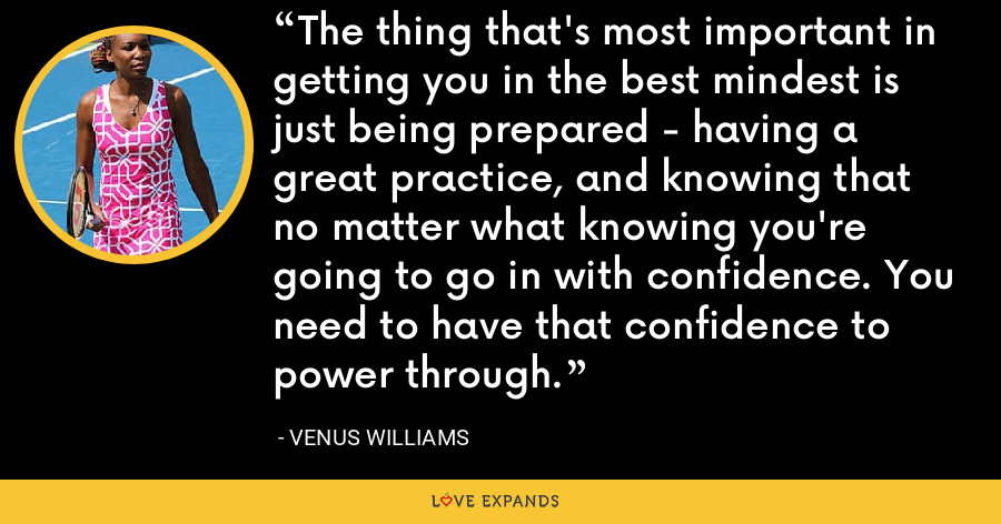 The thing that's most important in getting you in the best mindest is just being prepared - having a great practice, and knowing that no matter what knowing you're going to go in with confidence. You need to have that confidence to power through. - Venus Williams