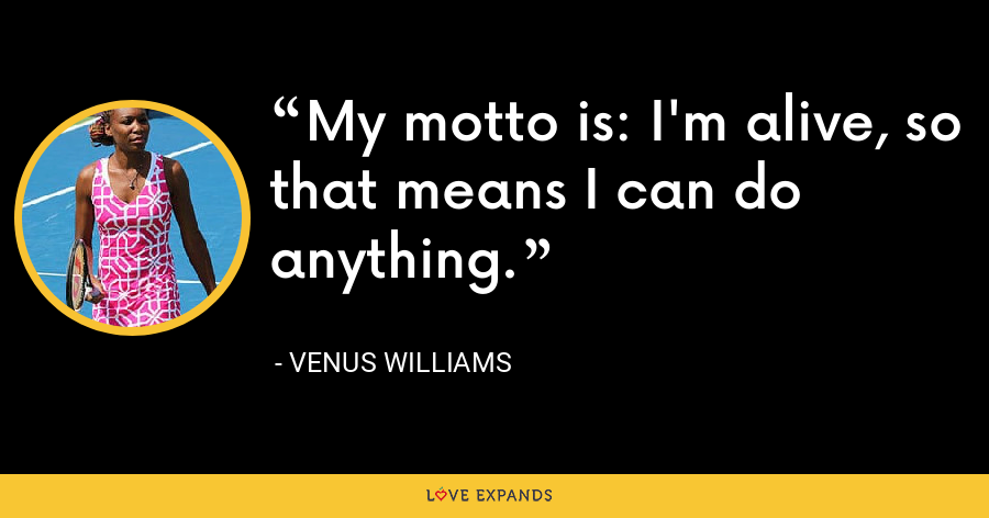 My motto is: I'm alive, so that means I can do anything. - Venus Williams
