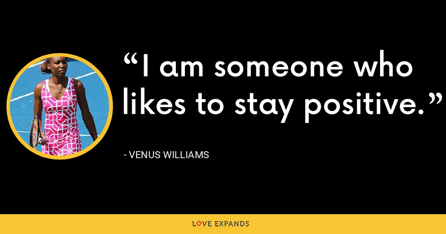 I am someone who likes to stay positive. - Venus Williams