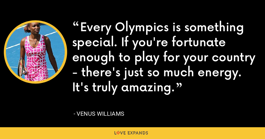 Every Olympics is something special. If you're fortunate enough to play for your country - there's just so much energy. It's truly amazing. - Venus Williams