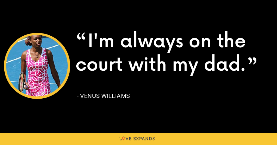 I'm always on the court with my dad. - Venus Williams