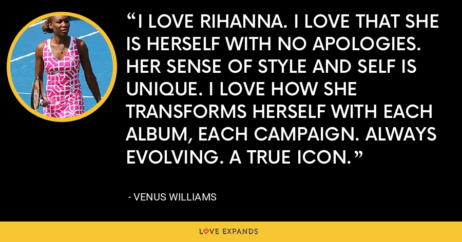 I LOVE RIHANNA. I LOVE THAT SHE IS HERSELF WITH NO APOLOGIES. HER SENSE OF STYLE AND SELF IS UNIQUE. I LOVE HOW SHE TRANSFORMS HERSELF WITH EACH ALBUM, EACH CAMPAIGN. ALWAYS EVOLVING. A TRUE ICON. - Venus Williams