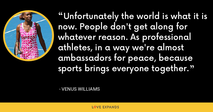 Unfortunately the world is what it is now. People don't get along for whatever reason. As professional athletes, in a way we're almost ambassadors for peace, because sports brings everyone together. - Venus Williams
