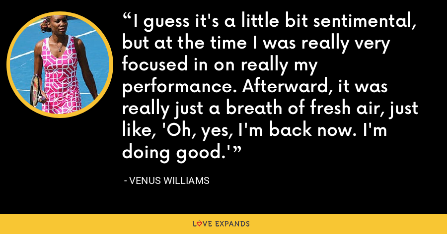 I guess it's a little bit sentimental, but at the time I was really very focused in on really my performance. Afterward, it was really just a breath of fresh air, just like, 'Oh, yes, I'm back now. I'm doing good.' - Venus Williams
