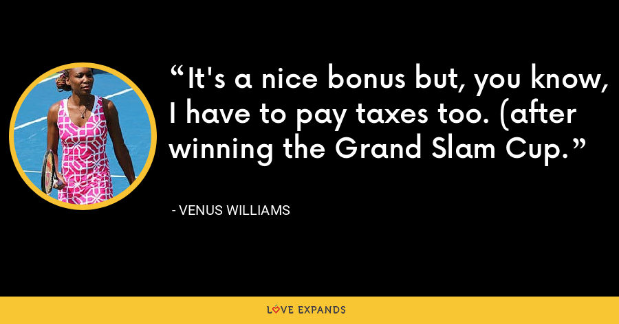 It's a nice bonus but, you know, I have to pay taxes too. (after winning the Grand Slam Cup. - Venus Williams