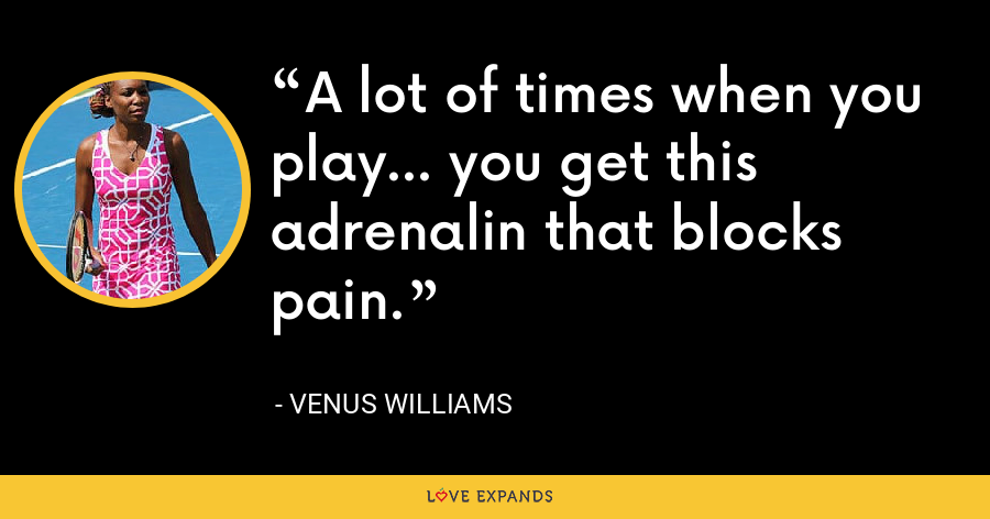 A lot of times when you play... you get this adrenalin that blocks pain. - Venus Williams