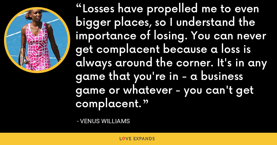 Losses have propelled me to even bigger places, so I understand the importance of losing. You can never get complacent because a loss is always around the corner. It's in any game that you're in - a business game or whatever - you can't get complacent. - Venus Williams