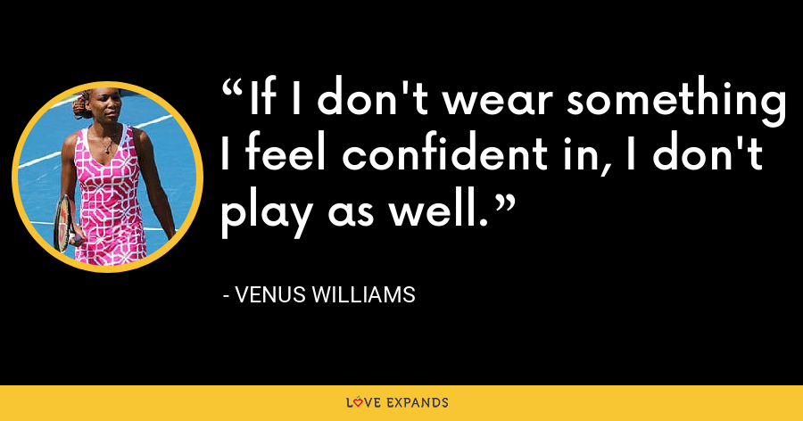 If I don't wear something I feel confident in, I don't play as well. - Venus Williams