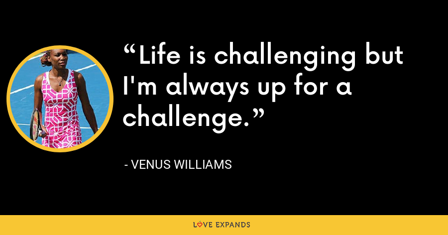 Life is challenging but I'm always up for a challenge. - Venus Williams