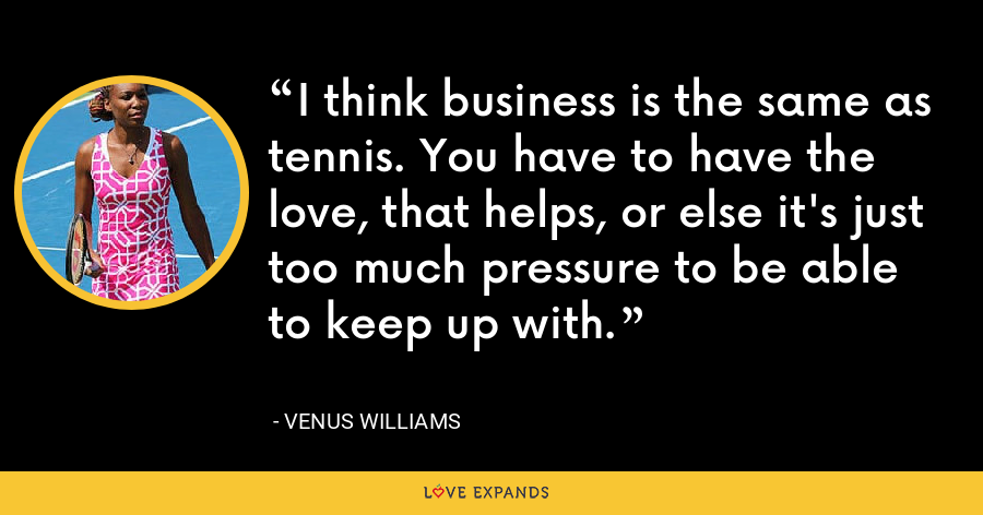 I think business is the same as tennis. You have to have the love, that helps, or else it's just too much pressure to be able to keep up with. - Venus Williams