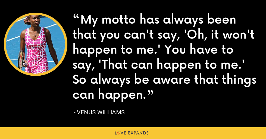 My motto has always been that you can't say, 'Oh, it won't happen to me.' You have to say, 'That can happen to me.' So always be aware that things can happen. - Venus Williams