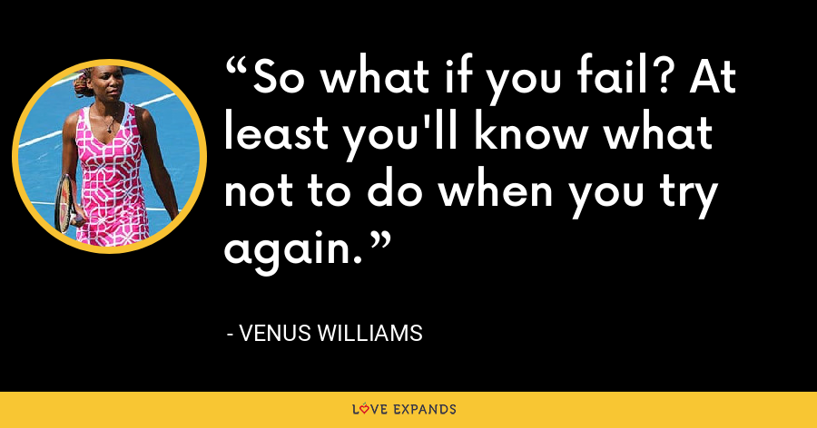 So what if you fail? At least you'll know what not to do when you try again. - Venus Williams