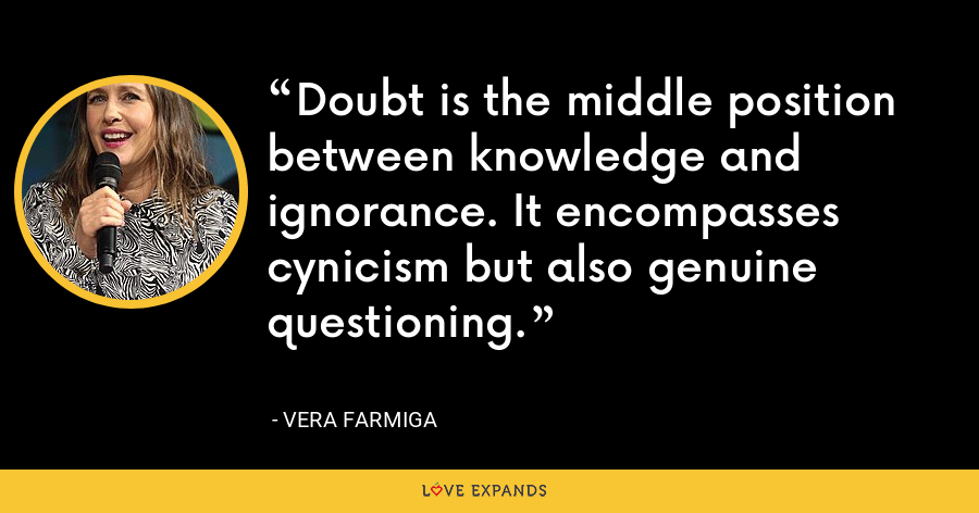 Doubt is the middle position between knowledge and ignorance. It encompasses cynicism but also genuine questioning. - Vera Farmiga