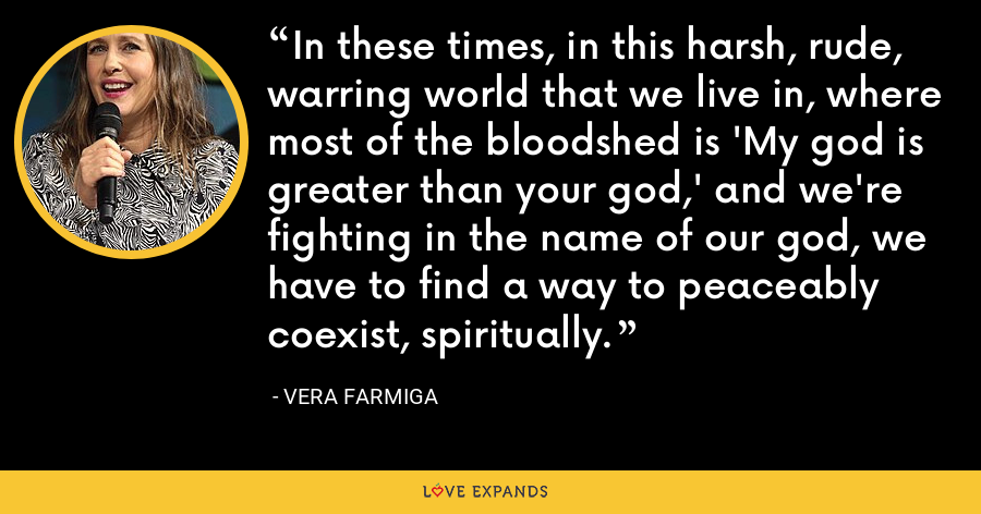 In these times, in this harsh, rude, warring world that we live in, where most of the bloodshed is 'My god is greater than your god,' and we're fighting in the name of our god, we have to find a way to peaceably coexist, spiritually. - Vera Farmiga